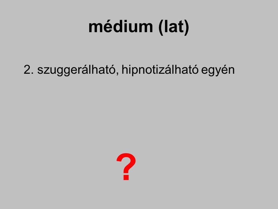 médium (lat) 2. szuggerálható, hipnotizálható egyén