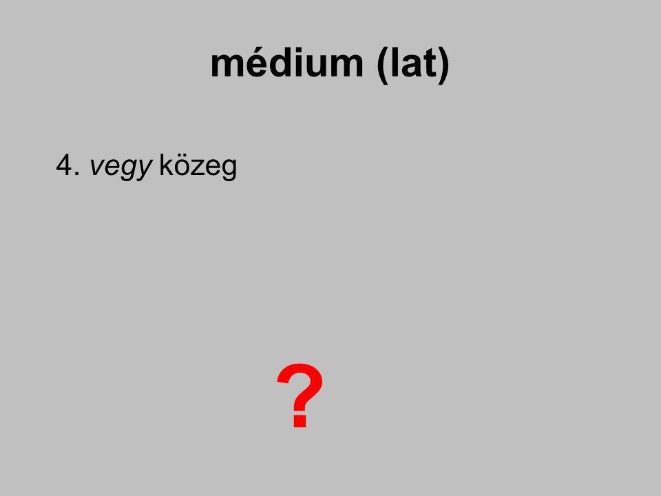 médium (lat) 4. vegy közeg ?