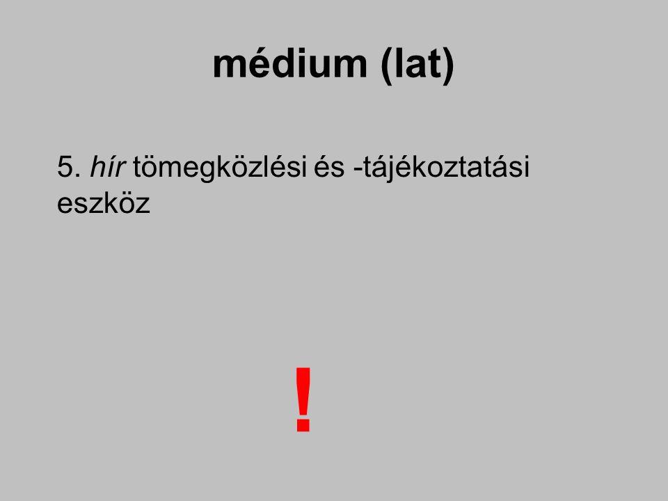 médium (lat) 5. hír tömegközlési és -tájékoztatási eszköz !