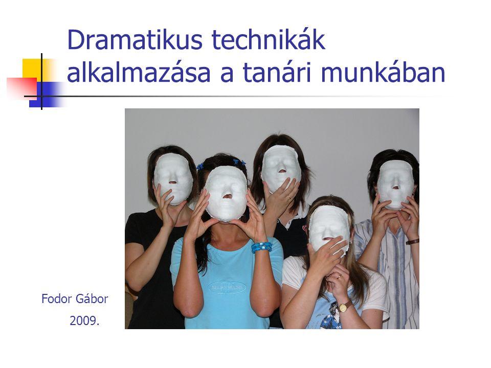 Dramatikus technikák alkalmazása a tanári munkában Fodor Gábor 2009.