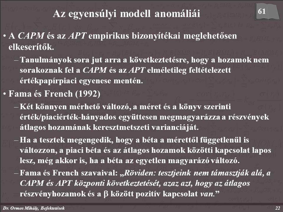 Dr. Ormos Mihály, Befektetések22 Az egyensúlyi modell anomáliái A CAPM és az APT empirikus bizonyítékai meglehetősen elkeserítők. –Tanulmányok sora ju