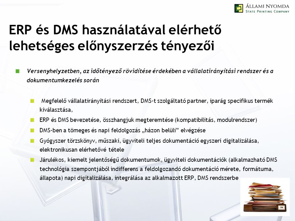 """ERP és DMS használatával elérhető lehetséges előnyszerzés tényezői Versenyhelyzetben, az időtényező rövidítése érdekében a vállalatirányítási rendszer és a dokumentumkezelés során Megfelelő vállalatirányítási rendszert, DMS-t szolgáltató partner, iparág specifikus termék kiválasztása, ERP és DMS bevezetése, összhangjuk megteremtése (kompatibilitás, modulrendszer) DMS-ben a tömeges és napi feldolgozás """"házon belüli elvégzése Gyógyszer törzskönyv, műszaki, ügyviteli teljes dokumentáció egyszeri digitalizálása, elektronikusan elérhetővé tétele Járulékos, kiemelt jelentőségű dokumentumok, ügyviteli dokumentációk (alkalmazható DMS technológia szempontjából indifferens a feldolgozandó dokumentáció mérete, formátuma, állapota) napi digitalizálása, integrálása az alkalmazott ERP, DMS rendszerbe"""