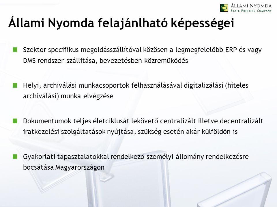 Állami Nyomda felajánlható képességei Szektor specifikus megoldásszállítóval közösen a legmegfelelőbb ERP és vagy DMS rendszer szállítása, bevezetésben közreműködés Helyi, archiválási munkacsoportok felhasználásával digitalizálási (hiteles archiválási) munka elvégzése Dokumentumok teljes életciklusát lekövető centralizált illetve decentralizált iratkezelési szolgáltatások nyújtása, szükség esetén akár külföldön is Gyakorlati tapasztalatokkal rendelkező személyi állomány rendelkezésre bocsátása Magyarországon