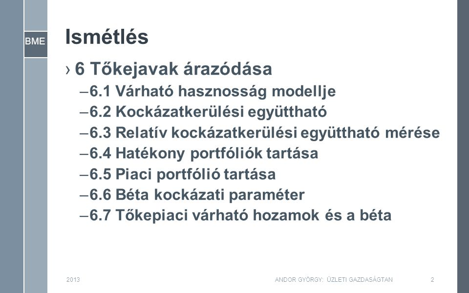 BME Ismétlés ›6 Tőkejavak árazódása –6.1 Várható hasznosság modellje –6.2 Kockázatkerülési együttható –6.3 Relatív kockázatkerülési együttható mérése –6.4 Hatékony portfóliók tartása –6.5 Piaci portfólió tartása –6.6 Béta kockázati paraméter –6.7 Tőkepiaci várható hozamok és a béta 2013ANDOR GYÖRGY: ÜZLETI GAZDASÁGTAN2