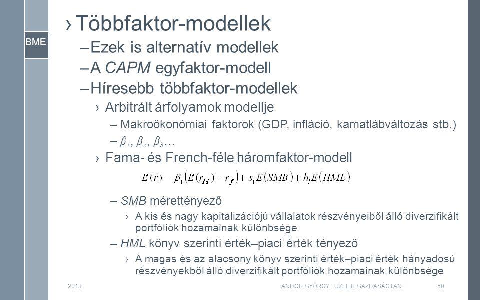 BME ›Többfaktor-modellek –Ezek is alternatív modellek –A CAPM egyfaktor-modell –Híresebb többfaktor-modellek ›Arbitrált árfolyamok modellje –Makroökonómiai faktorok (GDP, infláció, kamatlábváltozás stb.) – β 1, β 2, β 3 … ›Fama- és French-féle háromfaktor-modell –SMB mérettényező ›A kis és nagy kapitalizációjú vállalatok részvényeiből álló diverzifikált portfóliók hozamainak különbsége –HML könyv szerinti érték–piaci érték tényező ›A magas és az alacsony könyv szerinti érték–piaci érték hányadosú részvényekből álló diverzifikált portfóliók hozamainak különbsége 201350ANDOR GYÖRGY: ÜZLETI GAZDASÁGTAN