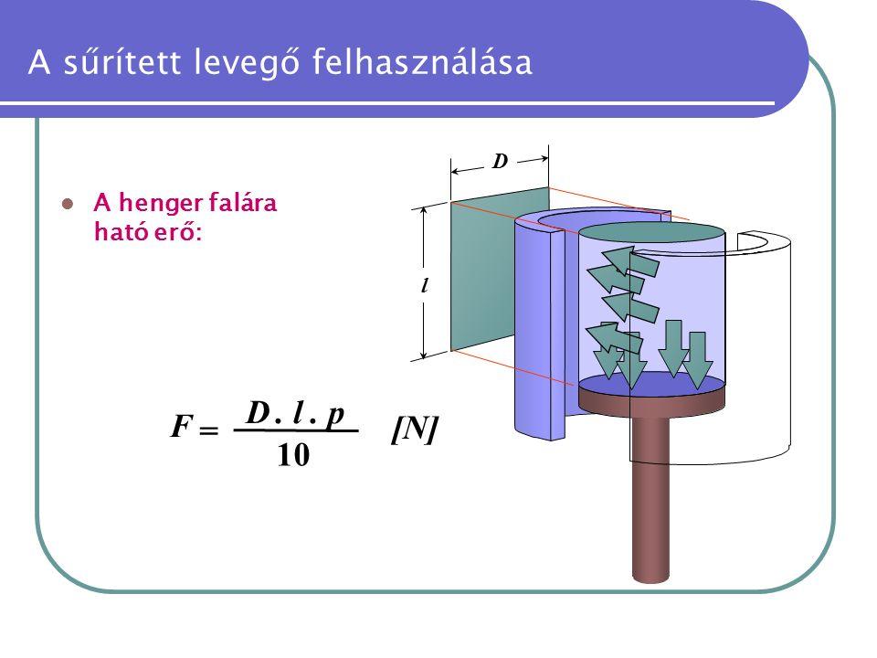 A sűrített levegő felhasználása A henger falára ható erő: l D F = D. l. p 10 [N][N]