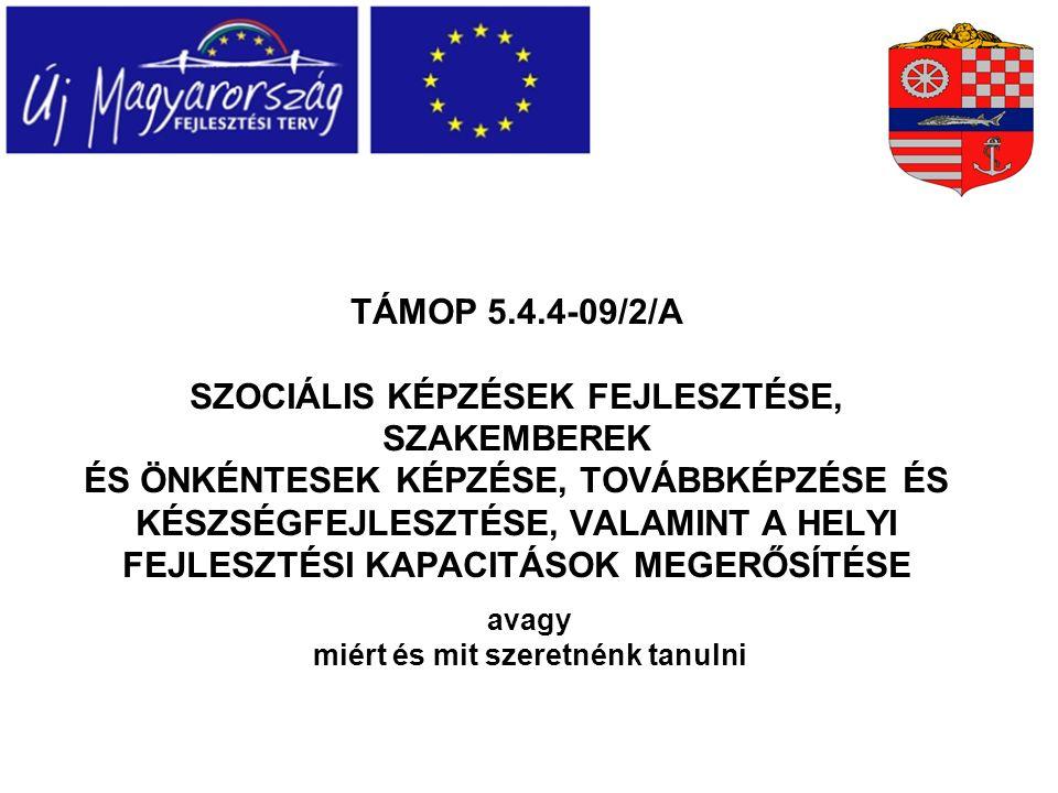 TÁMOP 5.4.4-09/2/A SZOCIÁLIS KÉPZÉSEK FEJLESZTÉSE, SZAKEMBEREK ÉS ÖNKÉNTESEK KÉPZÉSE, TOVÁBBKÉPZÉSE ÉS KÉSZSÉGFEJLESZTÉSE, VALAMINT A HELYI FEJLESZTÉSI KAPACITÁSOK MEGERŐSÍTÉSE avagy miért és mit szeretnénk tanulni