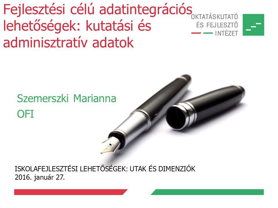 Fejlesztési célú adatintegrációs lehetőségek: kutatási és adminisztratív adatok Szemerszki Marianna OFI ISKOLAFEJLESZTÉSI LEHETŐSÉGEK: UTAK ÉS DIMENZIÓK 2016.