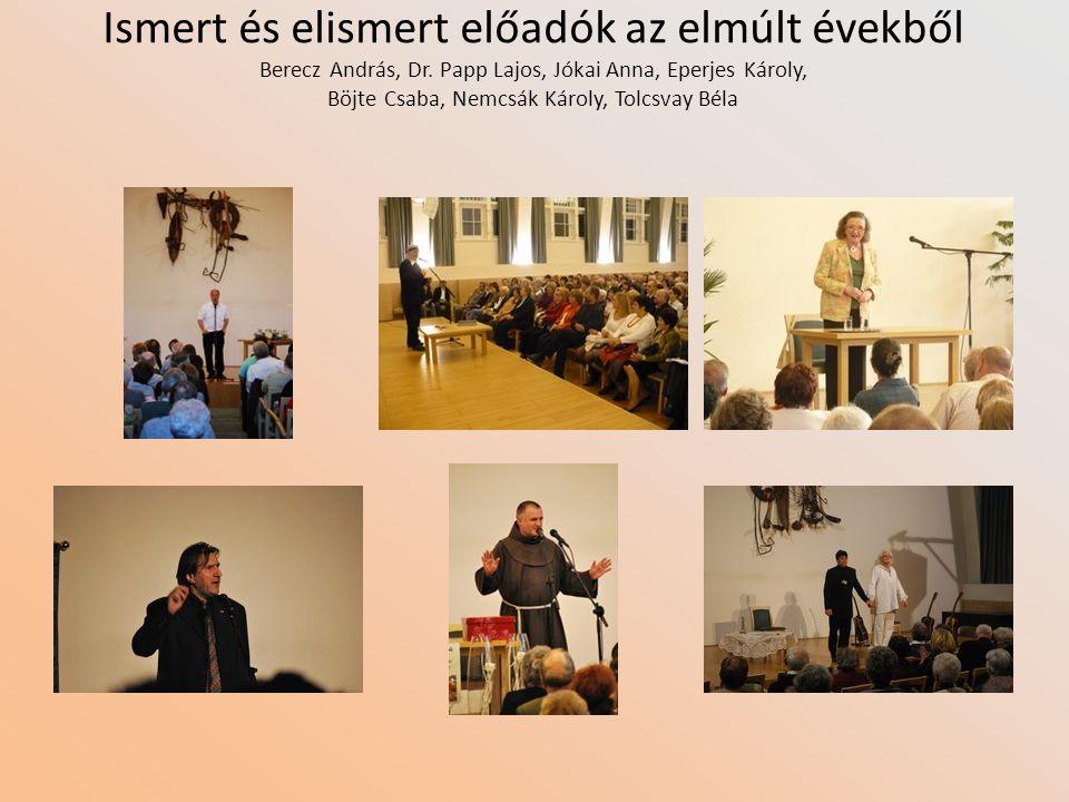 Ismert és elismert előadók az elmúlt évekből Berecz András, Dr. Papp Lajos, Jókai Anna, Eperjes Károly, Böjte Csaba, Nemcsák Károly, Tolcsvay Béla