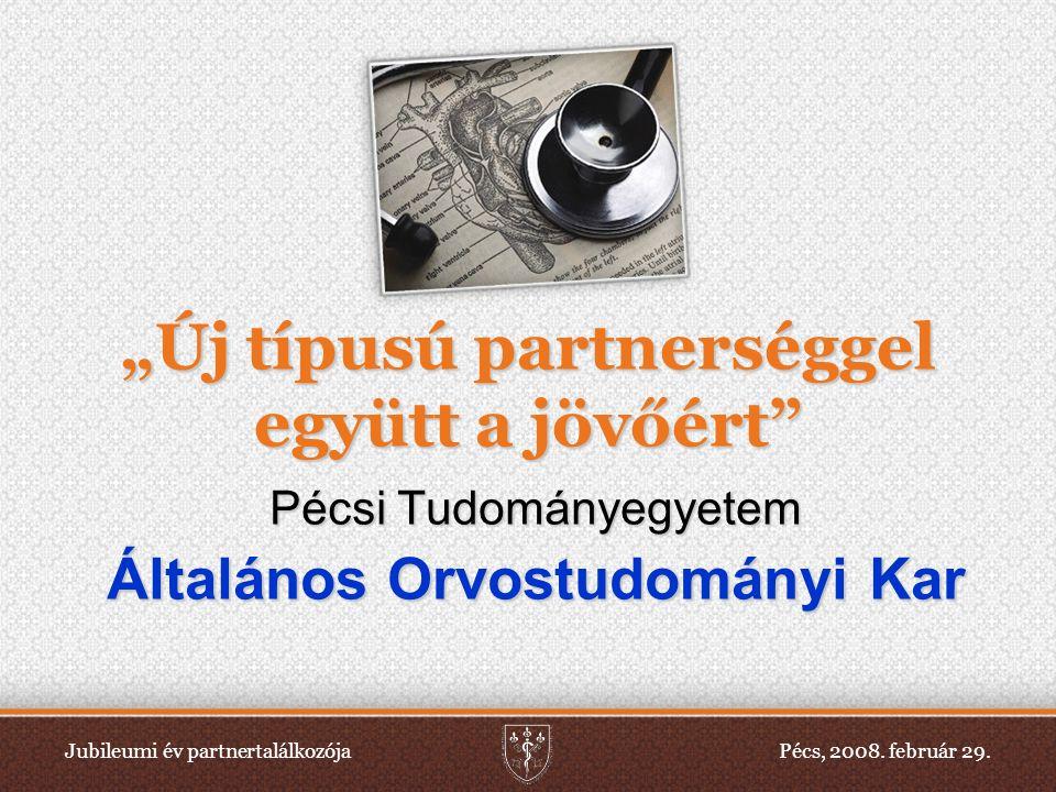 """Jubileumi év partnertalálkozójaPécs, 2008. február 29. """"Új típusú partnerséggel együtt a jövőért"""" Pécsi Tudományegyetem Általános Orvostudományi Kar"""
