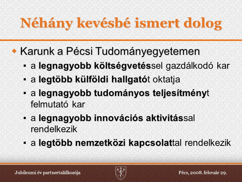 Jubileumi év partnertalálkozójaPécs, 2008. február 29. Néhány kevésbé ismert dolog  Karunk a Pécsi Tudományegyetemen ▪ legnagyobb költségvetés ▪ a le