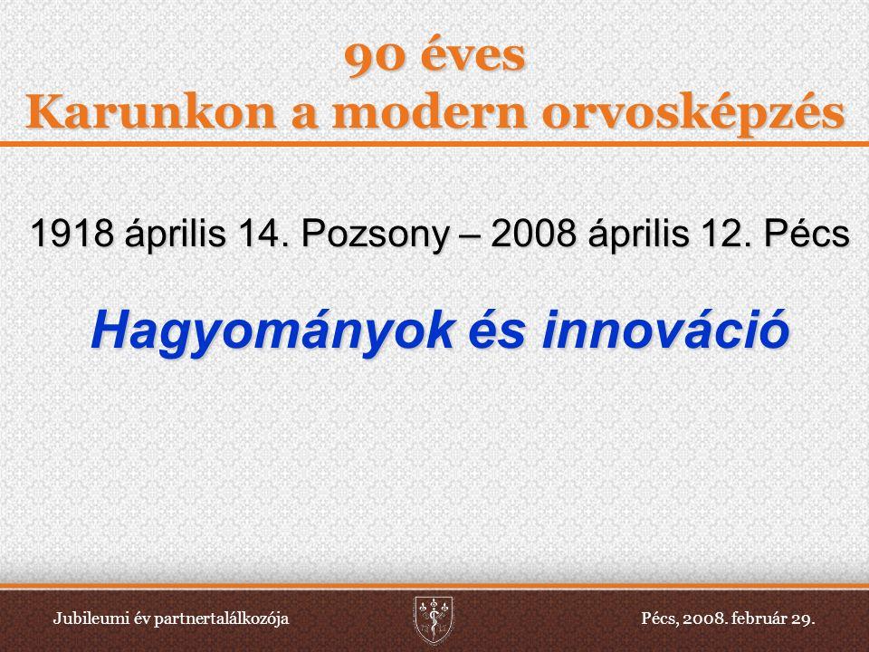 Jubileumi év partnertalálkozójaPécs, 2008. február 29. 90 éves Karunkon a modern orvosképzés 1918 április 14. Pozsony – 2008 április 12. Pécs Hagyomán