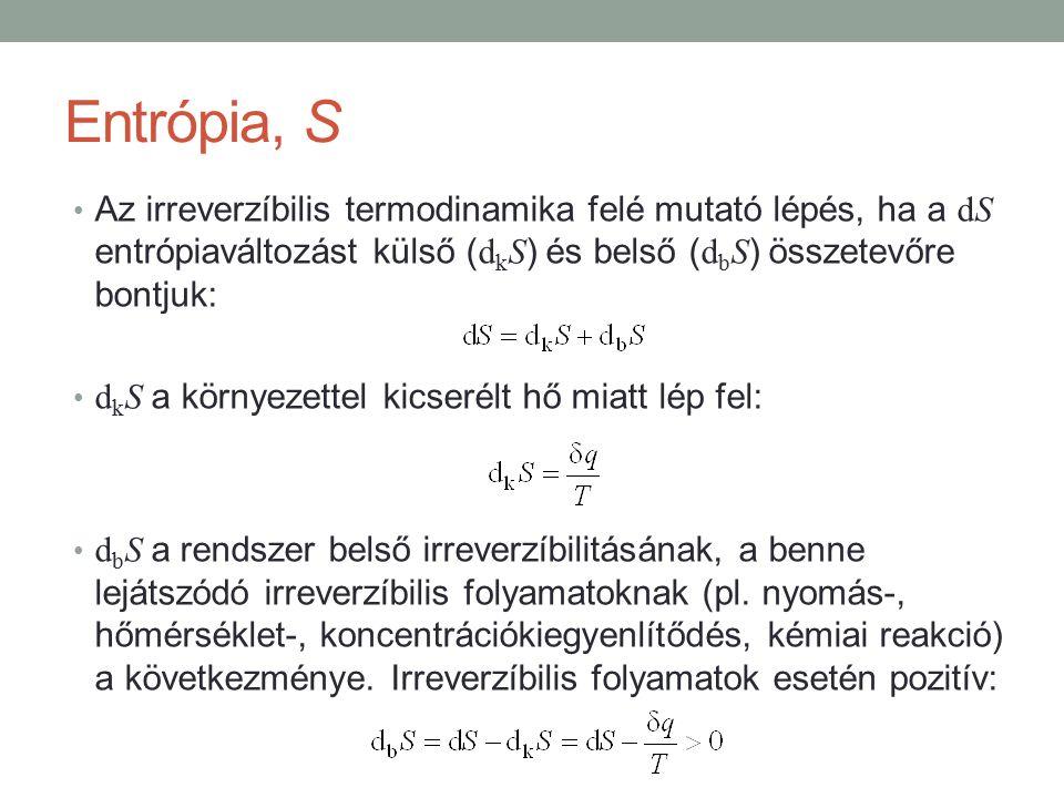 Entrópia, S Az irreverzíbilis termodinamika felé mutató lépés, ha a dS entrópiaváltozást külső ( d k S ) és belső ( d b S ) összetevőre bontjuk: d k S a környezettel kicserélt hő miatt lép fel: d b S a rendszer belső irreverzíbilitásának, a benne lejátszódó irreverzíbilis folyamatoknak (pl.