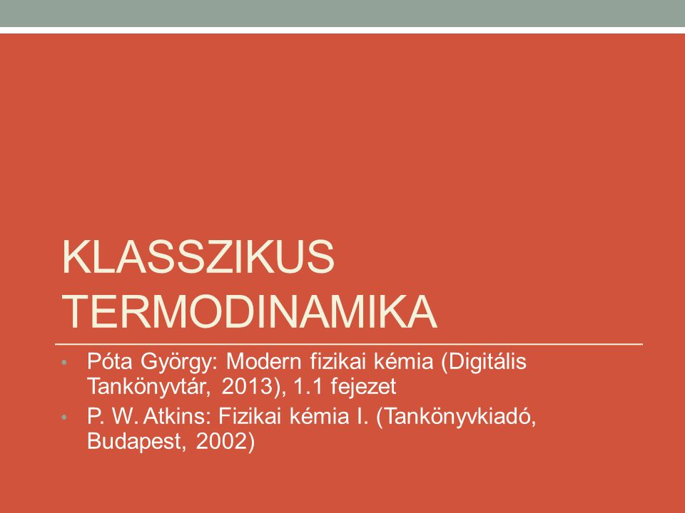 KLASSZIKUS TERMODINAMIKA Póta György: Modern fizikai kémia (Digitális Tankönyvtár, 2013), 1.1 fejezet P.