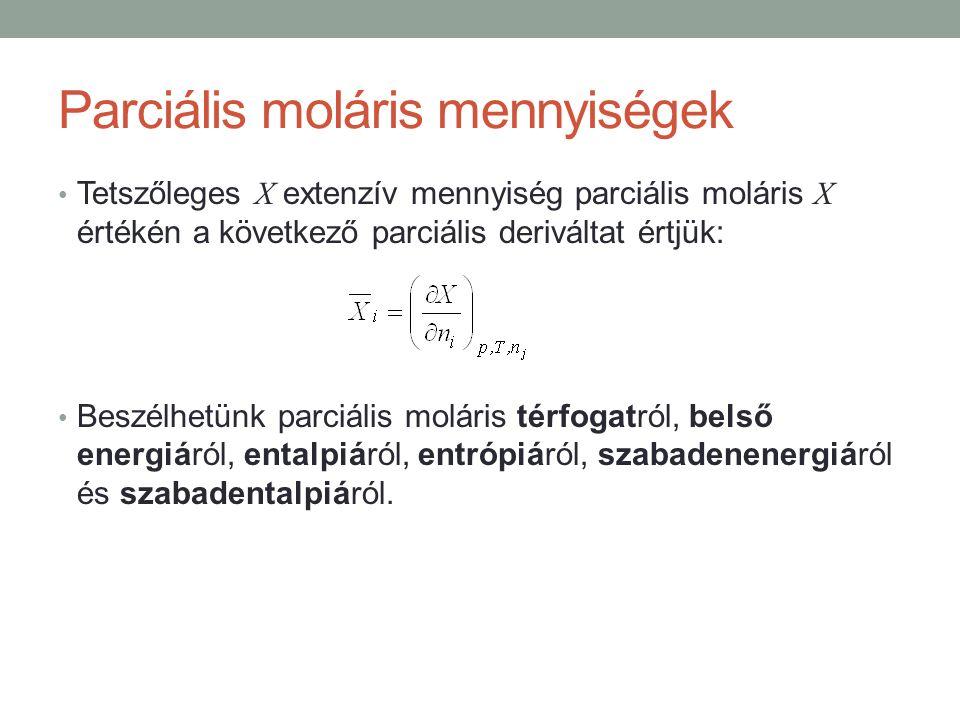 Parciális moláris mennyiségek Tetszőleges X extenzív mennyiség parciális moláris X értékén a következő parciális deriváltat értjük: Beszélhetünk parciális moláris térfogatról, belső energiáról, entalpiáról, entrópiáról, szabadenenergiáról és szabadentalpiáról.