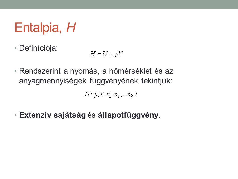 Entalpia, H Definíciója: Rendszerint a nyomás, a hőmérséklet és az anyagmennyiségek függvényének tekintjük: Extenzív sajátság és állapotfüggvény.