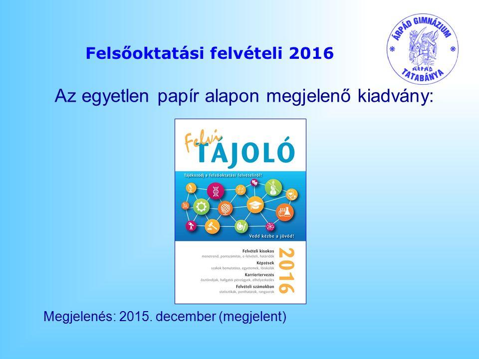 Felsőoktatási felvételi 2016 Az egyetlen papír alapon megjelenő kiadvány: Megjelenés: 2015.