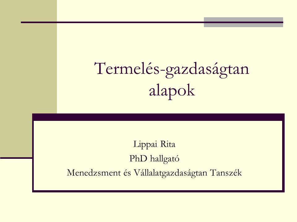 Termelés-gazdaságtan alapok Lippai Rita PhD hallgató Menedzsment és Vállalatgazdaságtan Tanszék