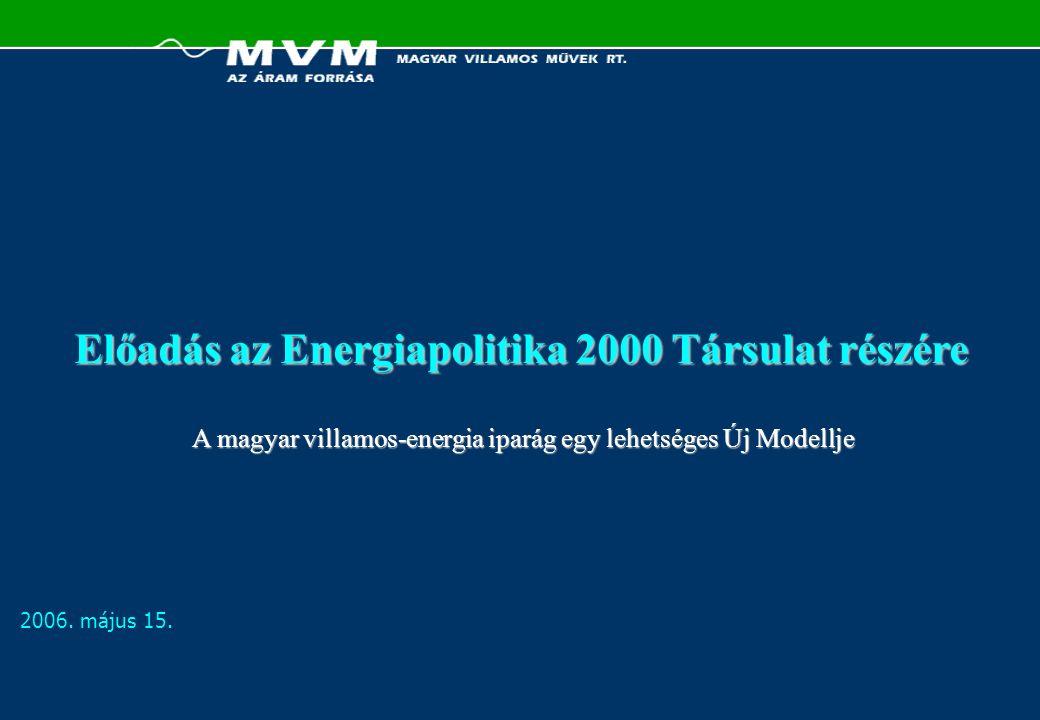 2006. május 15. Előadás az Energiapolitika 2000 Társulat részére A magyar villamos-energia iparág egy lehetséges Új Modellje