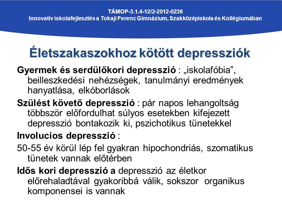 """Gyermek és serdülőkori depresszió : """"iskolafóbia , beilleszkedési nehézségek, tanulmányi eredmények hanyatlása, elkóborlások Szülést követő depresszió : pár napos lehangoltság többször előfordulhat súlyos esetekben kifejezett depresszió bontakozik ki, pszichotikus tünetekkel Involucios depresszió : 50-55 év körül lép fel gyakran hipochondriás, szomatikus tünetek vannak előtérben Idős kori depresszió a depresszió az életkor előrehaladtával gyakoribbá válik, sokszor organikus komponensei is vannak TÁMOP-3.1.4-12/2-2012-0236 Innovatív iskolafejlesztés a Tokaji Ferenc Gimnázium, Szakközépiskola és Kollégiumában Életszakaszokhoz kötött depressziók"""