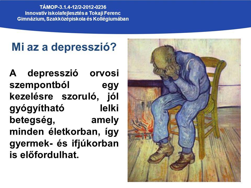 TÁMOP-3.1.4-12/2-2012-0236 Innovatív iskolafejlesztés a Tokaji Ferenc Gimnázium, Szakközépiskola és Kollégiumában Mi az a depresszió.