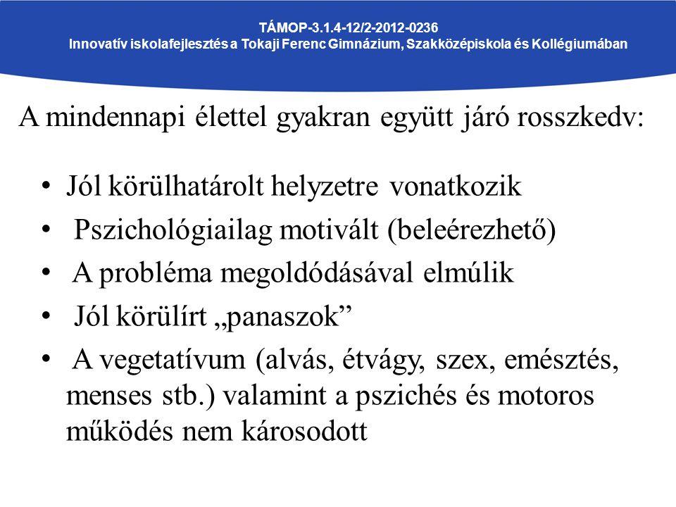 """TÁMOP-3.1.4-12/2-2012-0236 Innovatív iskolafejlesztés a Tokaji Ferenc Gimnázium, Szakközépiskola és Kollégiumában A mindennapi élettel gyakran együtt járó rosszkedv: Jól körülhatárolt helyzetre vonatkozik Pszichológiailag motivált (beleérezhető) A probléma megoldódásával elmúlik Jól körülírt """"panaszok A vegetatívum (alvás, étvágy, szex, emésztés, menses stb.) valamint a pszichés és motoros működés nem károsodott"""