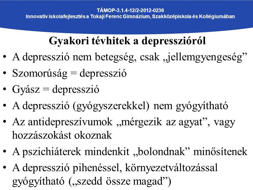 """TÁMOP-3.1.4-12/2-2012-0236 Innovatív iskolafejlesztés a Tokaji Ferenc Gimnázium, Szakközépiskola és Kollégiumában A depresszió nem betegség, csak """"jellemgyengeség Szomorúság = depresszió Gyász = depresszió A depresszió (gyógyszerekkel) nem gyógyítható Az antidepreszívumok """"mérgezik az agyat , vagy hozzászokást okoznak A pszichiáterek mindenkit """"bolondnak minősítenek A depresszió pihenéssel, környezetváltozással gyógyítható (""""szedd össze magad ) Gyakori tévhitek a depresszióról"""