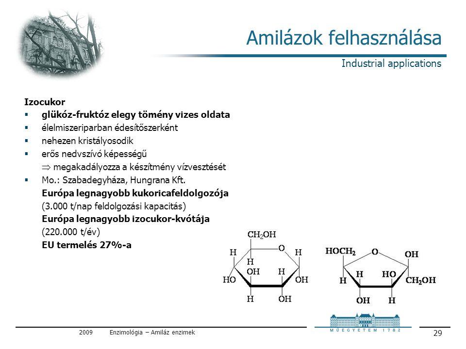 2009Enzimológia – Amiláz enzimek 29 Amilázok felhasználása Izocukor  glükóz-fruktóz elegy tömény vizes oldata  élelmiszeriparban édesítőszerként  nehezen kristályosodik  erős nedvszívó képességű  megakadályozza a készítmény vízvesztését  Mo.: Szabadegyháza, Hungrana Kft.