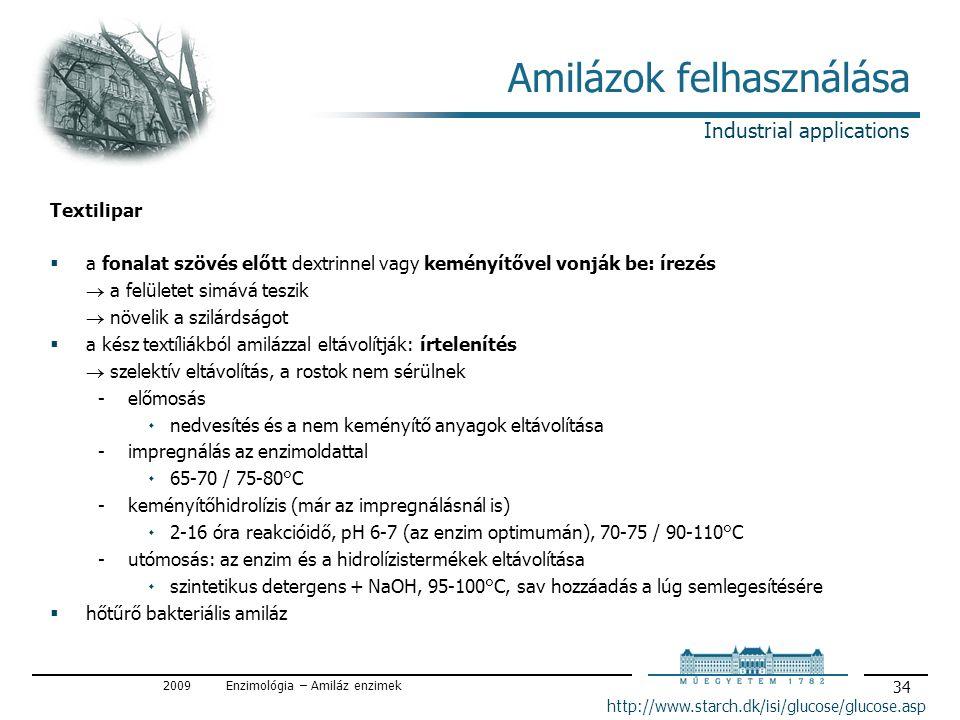 2009Enzimológia – Amiláz enzimek 34 Amilázok felhasználása http://www.starch.dk/isi/glucose/glucose.asp Textilipar  a fonalat szövés előtt dextrinnel vagy keményítővel vonják be: írezés  a felületet simává teszik  növelik a szilárdságot  a kész textíliákból amilázzal eltávolítják: írtelenítés  szelektív eltávolítás, a rostok nem sérülnek előmosás ۰nedvesítés és a nem keményítő anyagok eltávolítása impregnálás az enzimoldattal ۰65-70 / 75-80°C keményítőhidrolízis (már az impregnálásnál is) ۰2-16 óra reakcióidő, pH 6-7 (az enzim optimumán), 70-75 / 90-110°C utómosás: az enzim és a hidrolízistermékek eltávolítása ۰szintetikus detergens + NaOH, 95-100°C, sav hozzáadás a lúg semlegesítésére  hőtűrő bakteriális amiláz Industrial applications