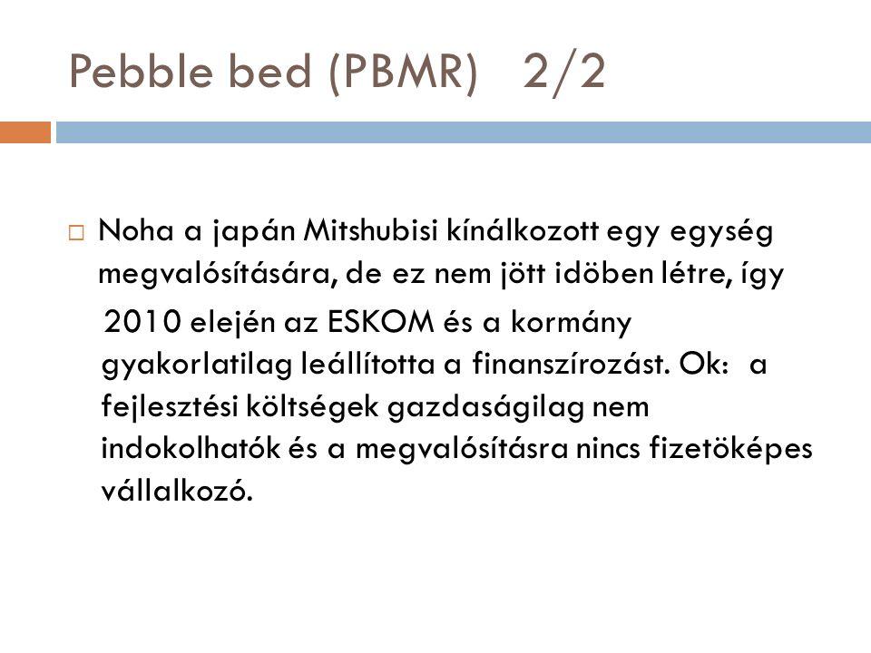 Pebble bed (PBMR) 2/2  Noha a japán Mitshubisi kínálkozott egy egység megvalósítására, de ez nem jött idöben létre, így 2010 elején az ESKOM és a kormány gyakorlatilag leállította a finanszírozást.
