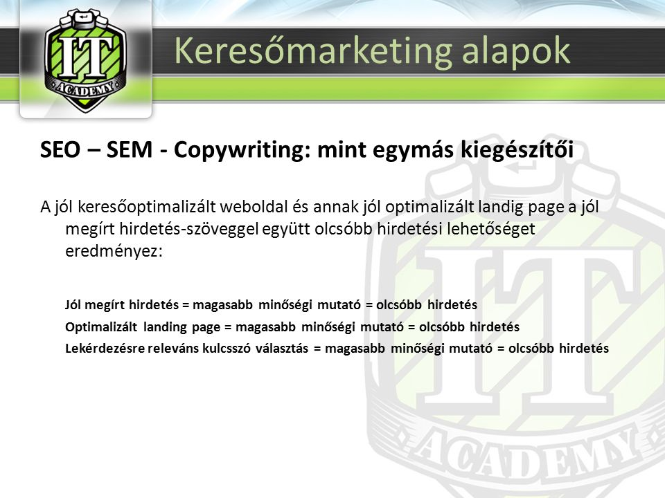 SEO – SEM - Copywriting: mint egymás kiegészítői A jól keresőoptimalizált weboldal és annak jól optimalizált landig page a jól megírt hirdetés-szöveggel együtt olcsóbb hirdetési lehetőséget eredményez: Jól megírt hirdetés = magasabb minőségi mutató = olcsóbb hirdetés Optimalizált landing page = magasabb minőségi mutató = olcsóbb hirdetés Lekérdezésre releváns kulcsszó választás = magasabb minőségi mutató = olcsóbb hirdetés Keresőmarketing alapok