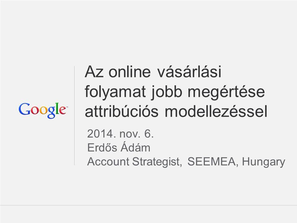 Google Confidential and Proprietary Az online vásárlási folyamat jobb megértése attribúciós modellezéssel 2014.