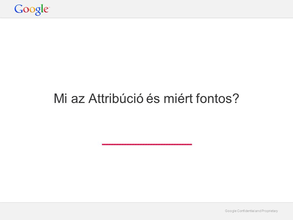 Google Confidential and Proprietary Mi az Attribúció.