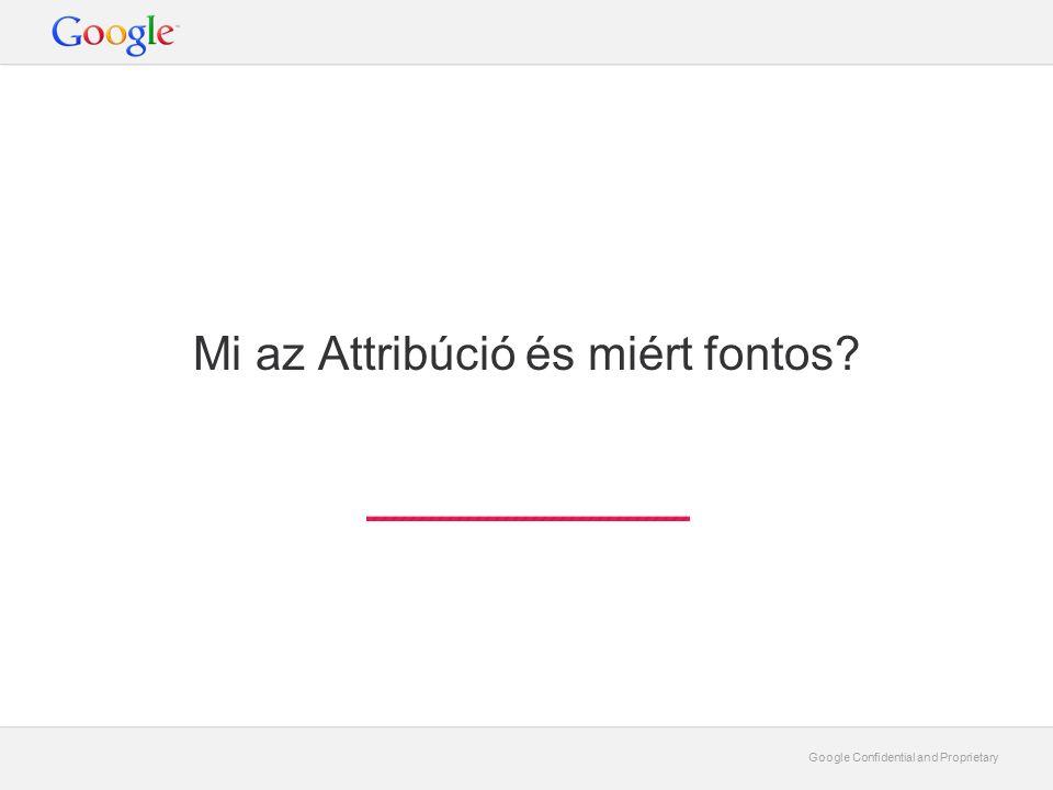 Google Confidential and Proprietary Mi az Attribúció és miért fontos