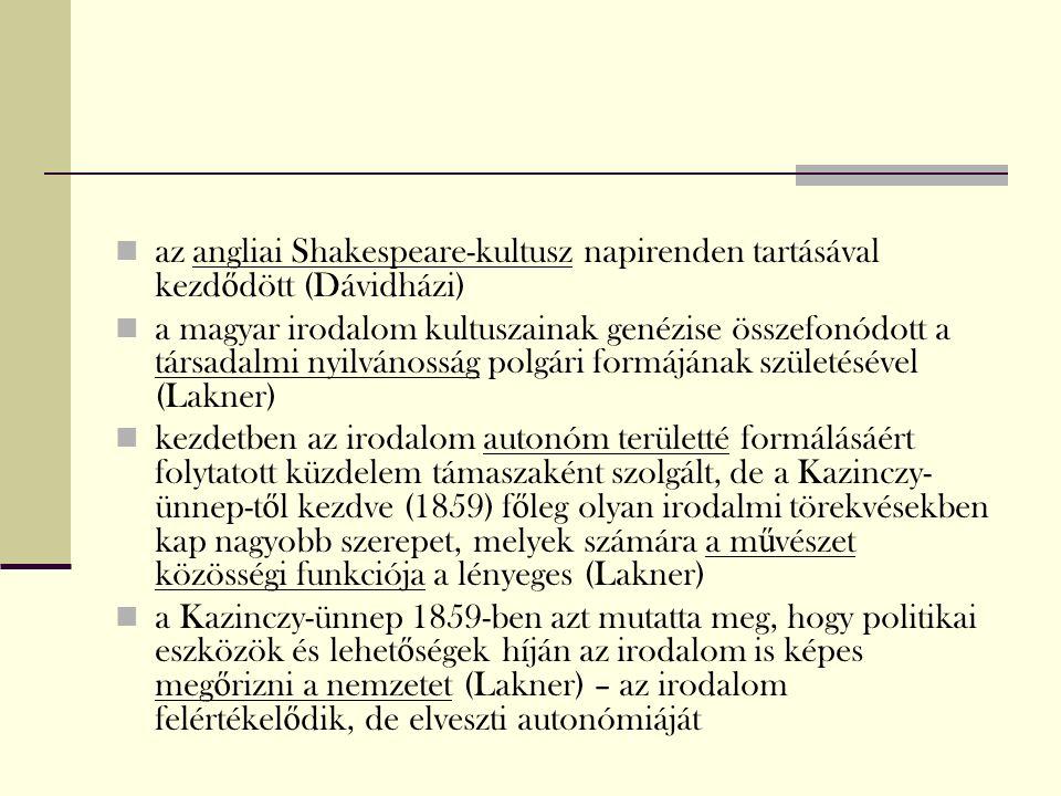 az angliai Shakespeare-kultusz napirenden tartásával kezd ő dött (Dávidházi) a magyar irodalom kultuszainak genézise összefonódott a társadalmi nyilvánosság polgári formájának születésével (Lakner) kezdetben az irodalom autonóm területté formálásáért folytatott küzdelem támaszaként szolgált, de a Kazinczy- ünnep-t ő l kezdve (1859) f ő leg olyan irodalmi törekvésekben kap nagyobb szerepet, melyek számára a m ű vészet közösségi funkciója a lényeges (Lakner) a Kazinczy-ünnep 1859-ben azt mutatta meg, hogy politikai eszközök és lehet ő ségek híján az irodalom is képes meg ő rizni a nemzetet (Lakner) – az irodalom felértékel ő dik, de elveszti autonómiáját