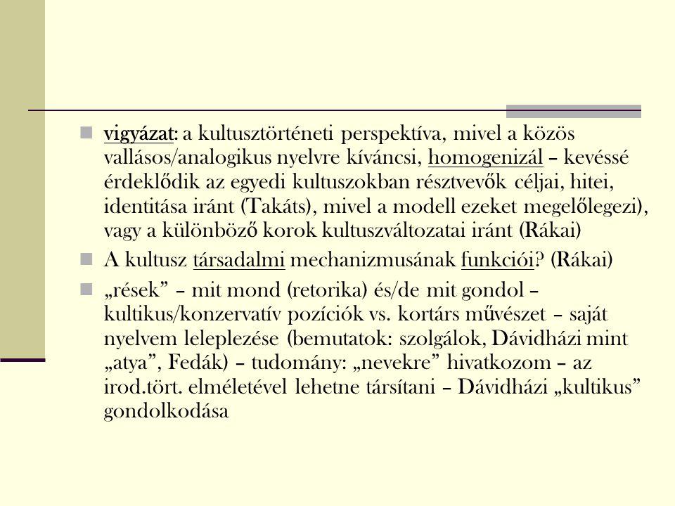 vigyázat: a kultusztörténeti perspektíva, mivel a közös vallásos/analogikus nyelvre kíváncsi, homogenizál – kevéssé érdekl ő dik az egyedi kultuszokban résztvev ő k céljai, hitei, identitása iránt (Takáts), mivel a modell ezeket megel ő legezi), vagy a különböz ő korok kultuszváltozatai iránt (Rákai) A kultusz társadalmi mechanizmusának funkciói.