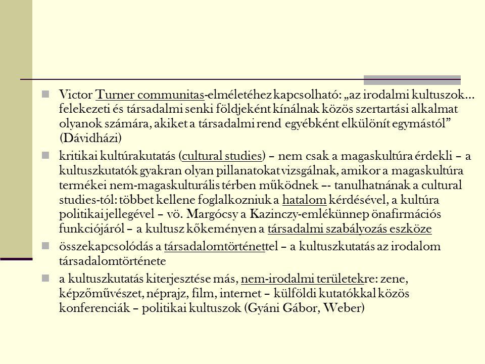 """Victor Turner communitas-elméletéhez kapcsolható: """"az irodalmi kultuszok… felekezeti és társadalmi senki földjeként kínálnak közös szertartási alkalmat olyanok számára, akiket a társadalmi rend egyébként elkülönít egymástól (Dávidházi) kritikai kultúrakutatás (cultural studies) – nem csak a magaskultúra érdekli – a kultuszkutatók gyakran olyan pillanatokat vizsgálnak, amikor a magaskultúra termékei nem-magaskulturális térben m ű ködnek –- tanulhatnának a cultural studies-tól: többet kellene foglalkozniuk a hatalom kérdésével, a kultúra politikai jellegével – vö."""