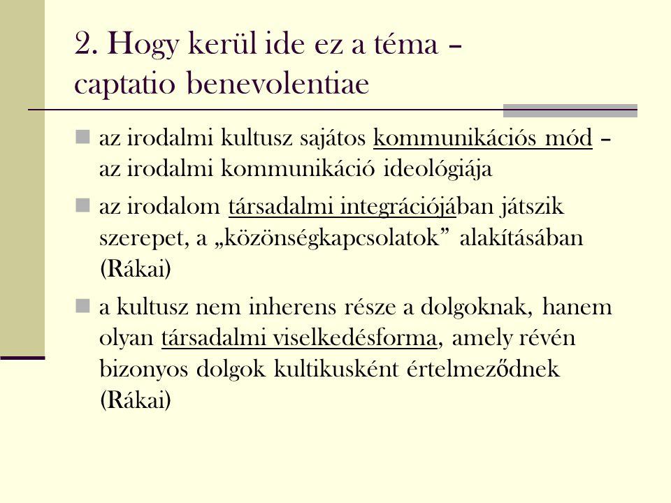 2. Hogy kerül ide ez a téma – captatio benevolentiae az irodalmi kultusz sajátos kommunikációs mód – az irodalmi kommunikáció ideológiája az irodalom