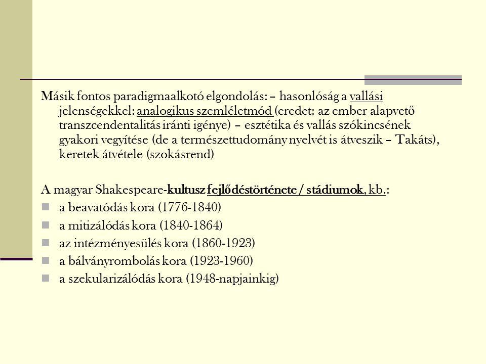 Másik fontos paradigmaalkotó elgondolás: – hasonlóság a vallási jelenségekkel: analogikus szemléletmód (eredet: az ember alapvet ő transzcendentalitás iránti igénye) – esztétika és vallás szókincsének gyakori vegyítése (de a természettudomány nyelvét is átveszik – Takáts), keretek átvétele (szokásrend) A magyar Shakespeare-kultusz fejl ő déstörténete / stádiumok, kb.: a beavatódás kora (1776-1840) a mitizálódás kora (1840-1864) az intézményesülés kora (1860-1923) a bálványrombolás kora (1923-1960) a szekularizálódás kora (1948-napjainkig)
