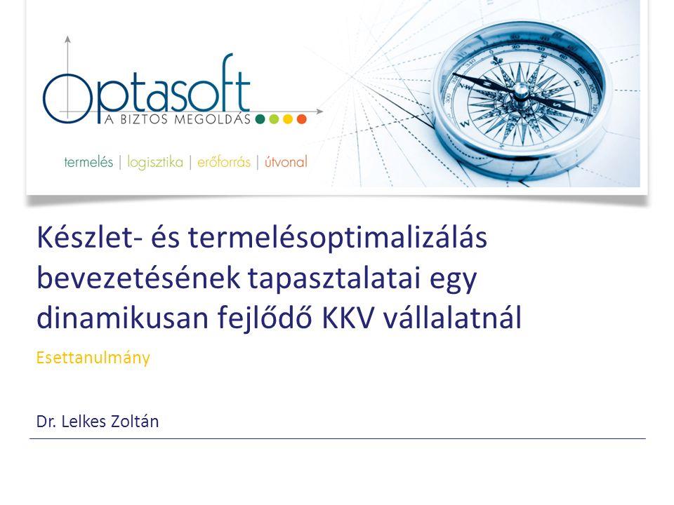 Készlet- és termelésoptimalizálás bevezetésének tapasztalatai egy dinamikusan fejlődő KKV vállalatnál Esettanulmány Dr. Lelkes Zoltán