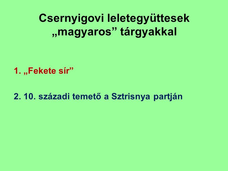 """Csernyigovi leletegyüttesek """"magyaros"""" tárgyakkal 1. """"Fekete sír"""" 2. 10. századi temető a Sztrisnya partján"""