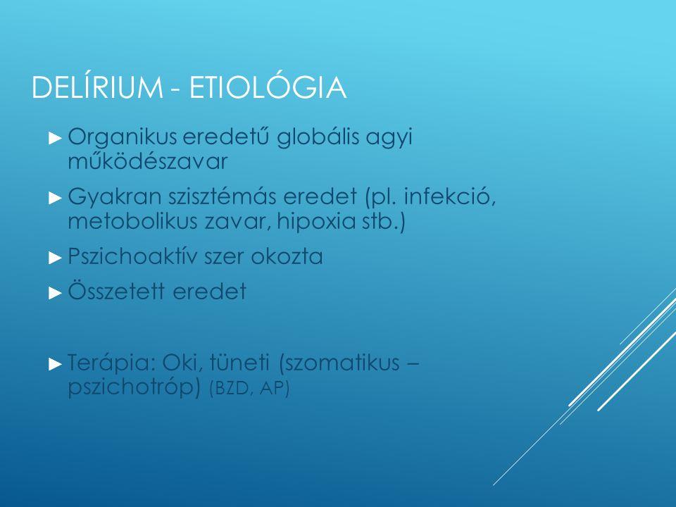 DELÍRIUM - ETIOLÓGIA ► Organikus eredetű globális agyi működészavar ► Gyakran szisztémás eredet (pl. infekció, metobolikus zavar, hipoxia stb.) ► Pszi