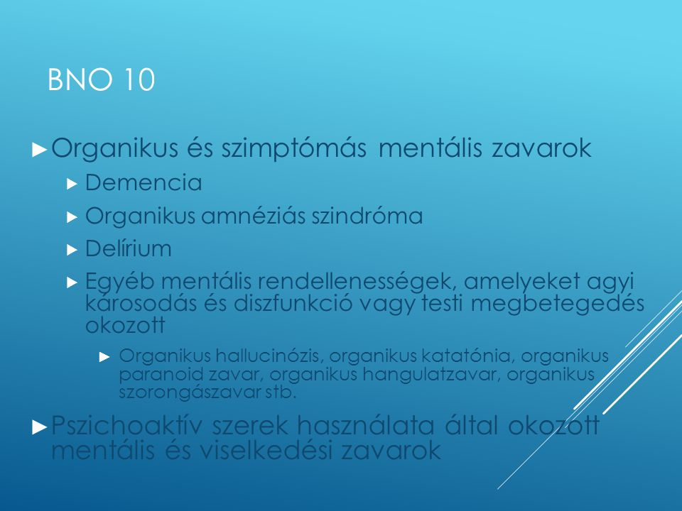 ETIOPATOLÓGIA ► Központi idegrendszeren belül  Neurodegeneráció  Cerebrovaszkuláris betegségek  Gyulladások, daganatok  Demyelinizáció  Epilepszia  Trauma  Egyéb ► Szomatikus – KIR-en kívül  Endokrin  Metabolikus, hiánybetegség  Kardio-vaszkuláris  Fertőzés ► Pszichoaktív szer (intox/megvonás)  Alkohol, gyógyszer, illegális szer