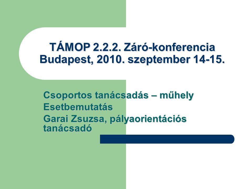 TÁMOP 2.2.2. Záró-konferencia Budapest, 2010. szeptember 14-15. Csoportos tanácsadás – műhely Esetbemutatás Garai Zsuzsa, pályaorientációs tanácsadó