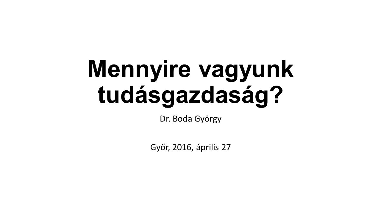Mennyire vagyunk tudásgazdaság Dr. Boda György Győr, 2016, április 27
