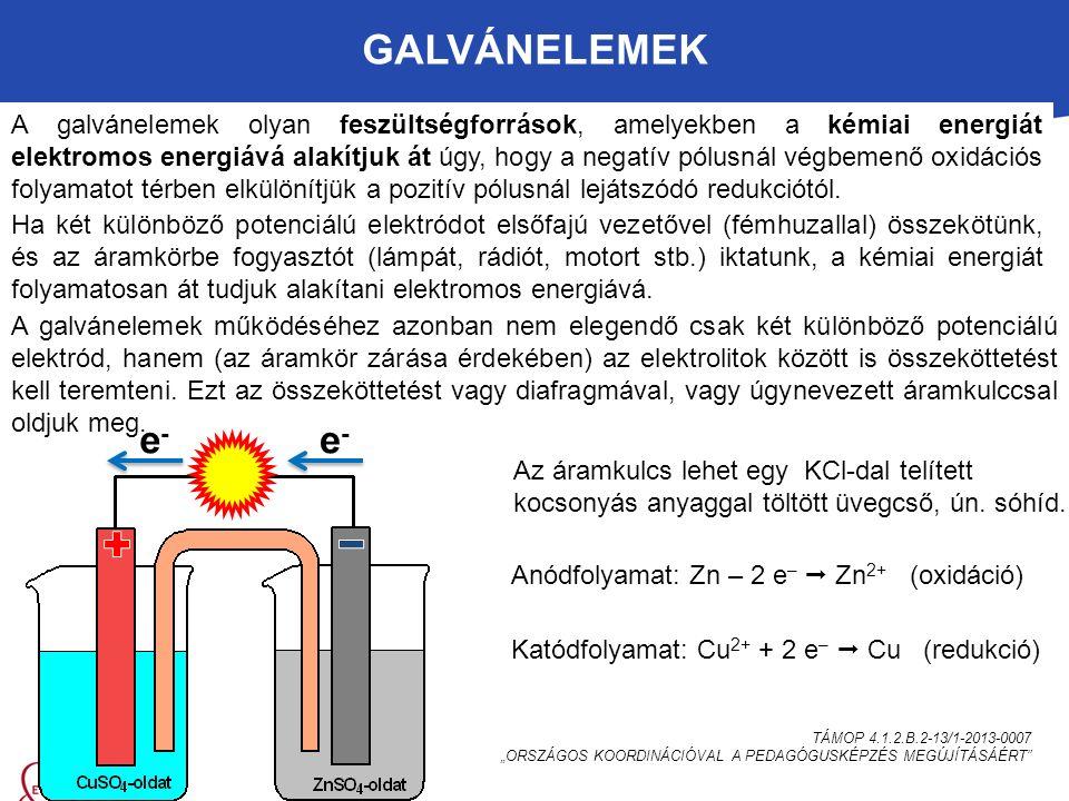 """GALVÁNELEMEK TÁMOP 4.1.2.B.2-13/1-2013-0007 """"ORSZÁGOS KOORDINÁCIÓVAL A PEDAGÓGUSKÉPZÉS MEGÚJÍTÁSÁÉRT A galvánelemek olyan feszültségforrások, amelyekben a kémiai energiát elektromos energiává alakítjuk át úgy, hogy a negatív pólusnál végbemenő oxidációs folyamatot térben elkülönítjük a pozitív pólusnál lejátszódó redukciótól."""