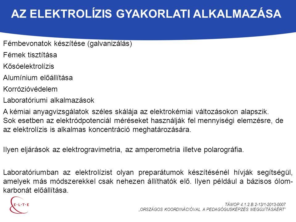 """AZ ELEKTROLÍZIS GYAKORLATI ALKALMAZÁSA TÁMOP 4.1.2.B.2-13/1-2013-0007 """"ORSZÁGOS KOORDINÁCIÓVAL A PEDAGÓGUSKÉPZÉS MEGÚJÍTÁSÁÉRT Fémbevonatok készítése (galvanizálás) Fémek tisztítása Kősóelektrolízis Alumínium előállítása Korrózióvédelem Laboratóriumi alkalmazások A kémiai anyagvizsgálatok széles skálája az elektrokémiai változásokon alapszik."""