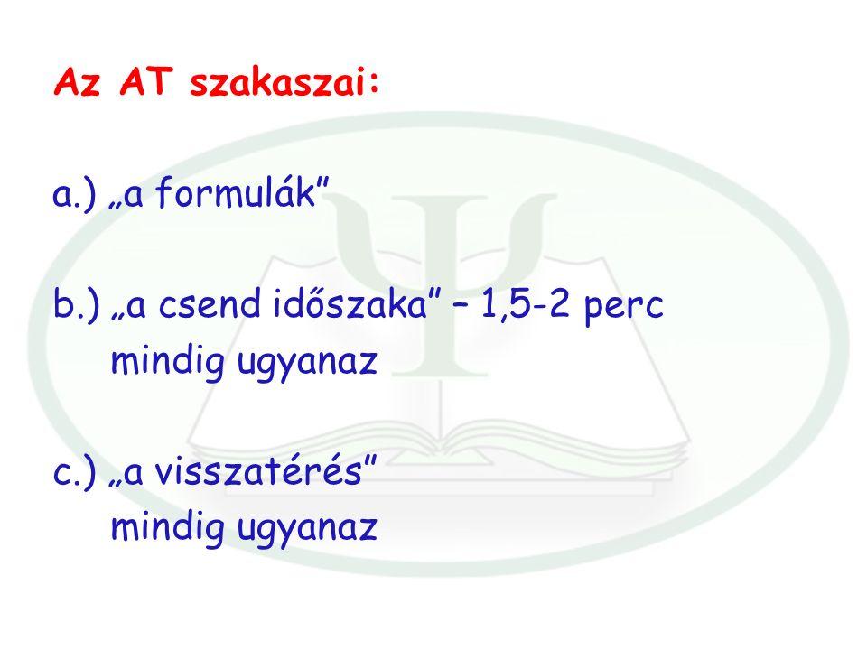 """Az AT szakaszai: a.) """"a formulák b.) """"a csend időszaka – 1,5-2 perc mindig ugyanaz c.) """"a visszatérés mindig ugyanaz"""