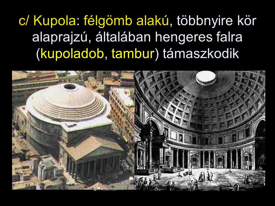 c/ Kupola: félgömb alakú, többnyire kör alaprajzú, általában hengeres falra (kupoladob, tambur) támaszkodik