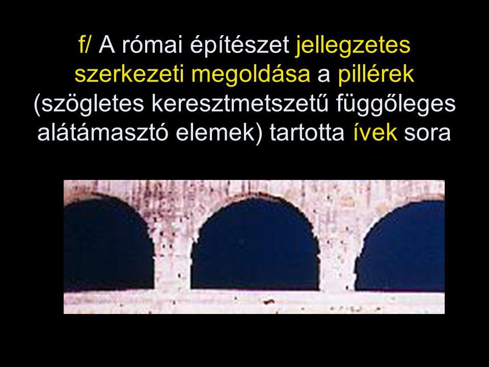 f/ A római építészet jellegzetes szerkezeti megoldása a pillérek (szögletes keresztmetszetű függőleges alátámasztó elemek) tartotta ívek sora